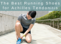 The Best Running Shoes for Achilles Tendonitis in 2019